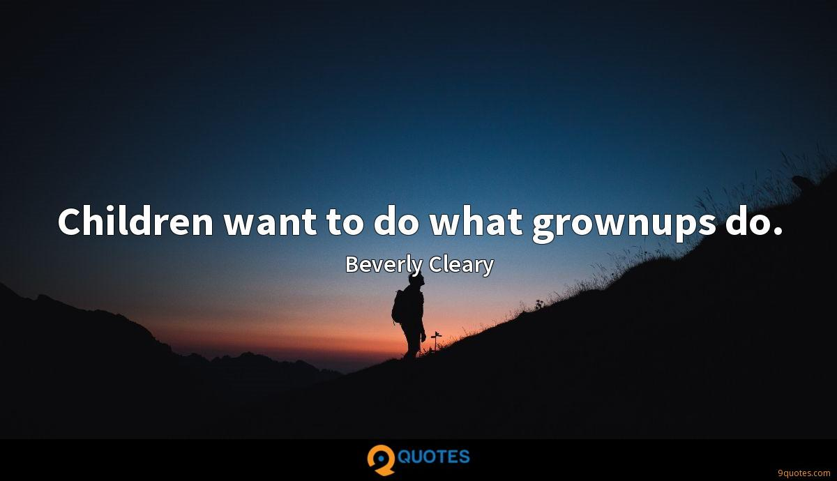 Children want to do what grownups do.