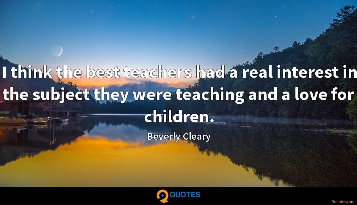 I think the best teachers had a real interest in the subject they were teaching and a love for children.