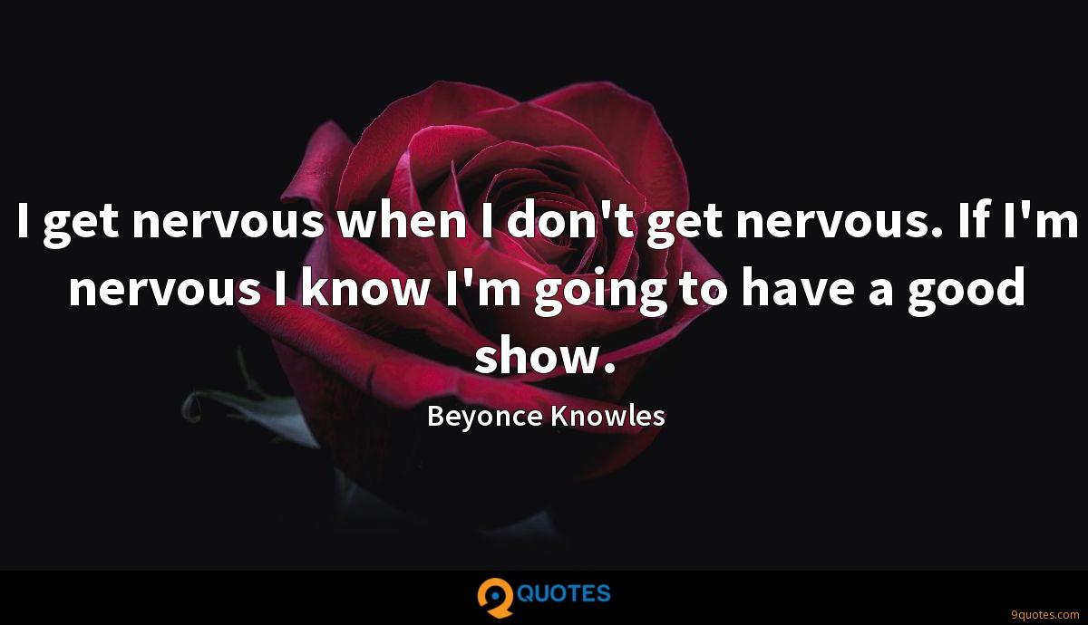 I get nervous when I don't get nervous. If I'm nervous I know I'm going to have a good show.