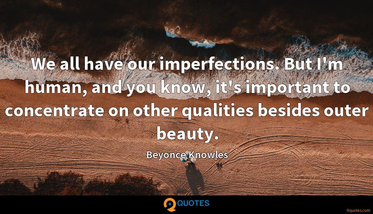 We all have our imperfections. But I'm human, and you know, it's important to concentrate on other qualities besides outer beauty.