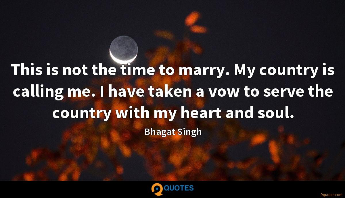 This is not the time to marry. My country is calling me. I have taken a vow to serve the country with my heart and soul.