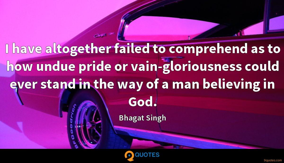 I have altogether failed to comprehend as to how undue pride or vain-gloriousness could ever stand in the way of a man believing in God.