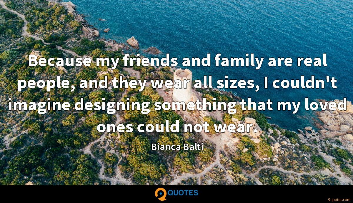 Because my friends and family are real people, and they wear all sizes, I couldn't imagine designing something that my loved ones could not wear.