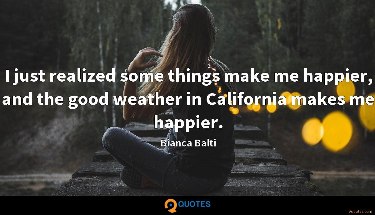 I just realized some things make me happier, and the good weather in California makes me happier.