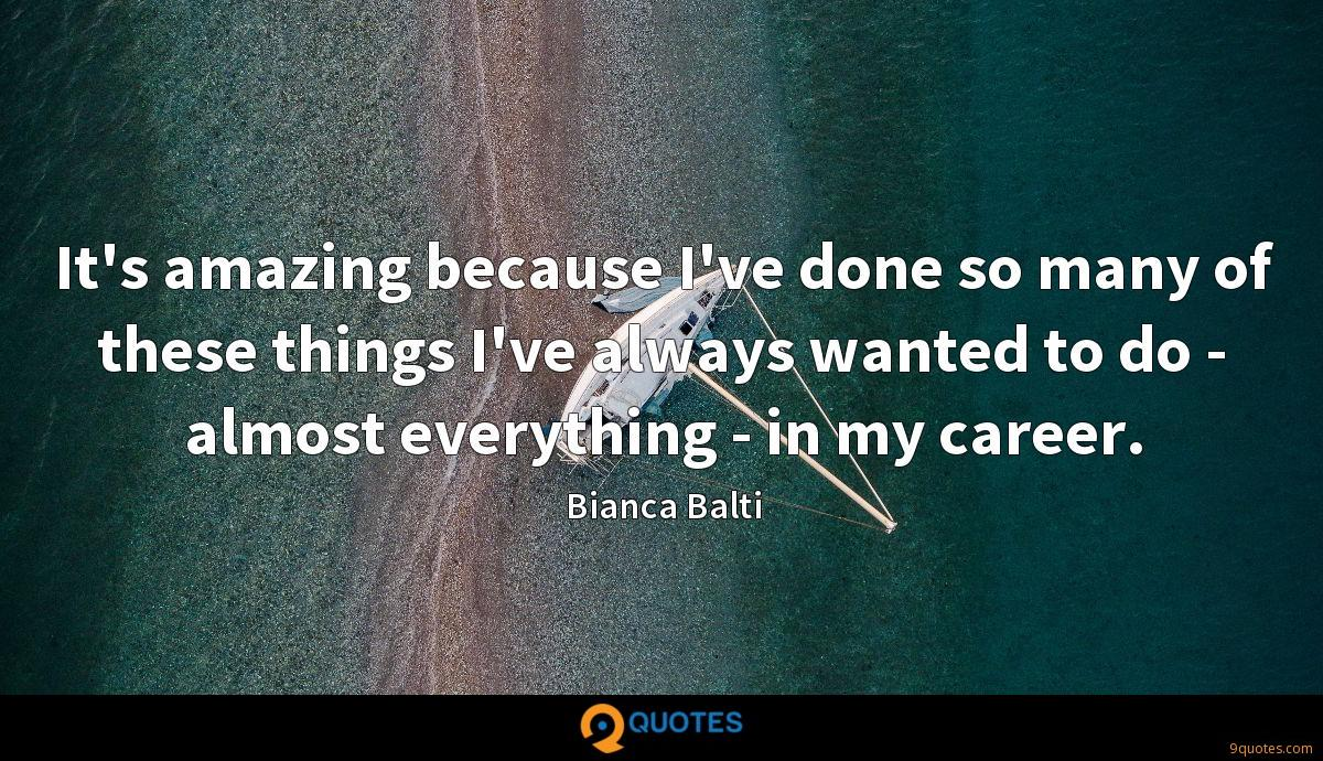 It's amazing because I've done so many of these things I've always wanted to do - almost everything - in my career.