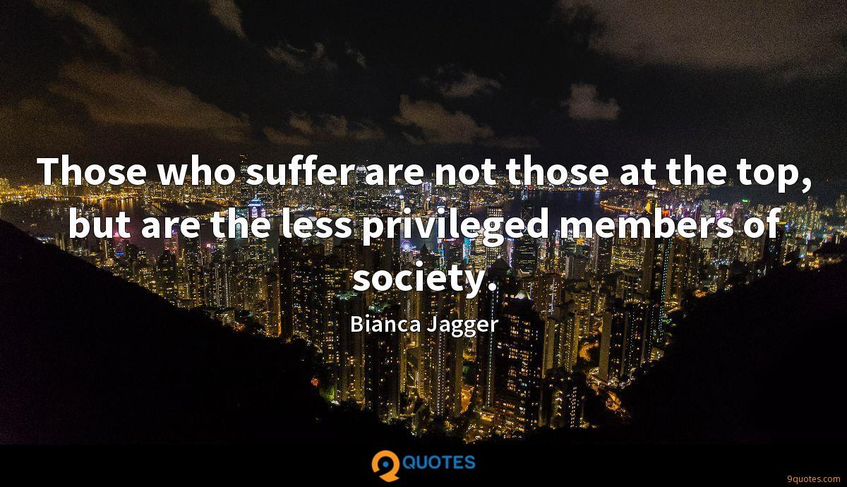 Those who suffer are not those at the top, but are the less privileged members of society.