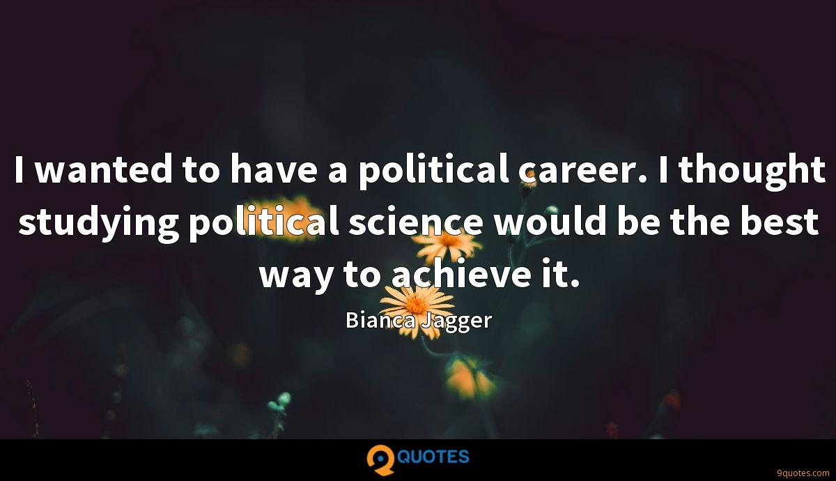I wanted to have a political career. I thought studying political science would be the best way to achieve it.
