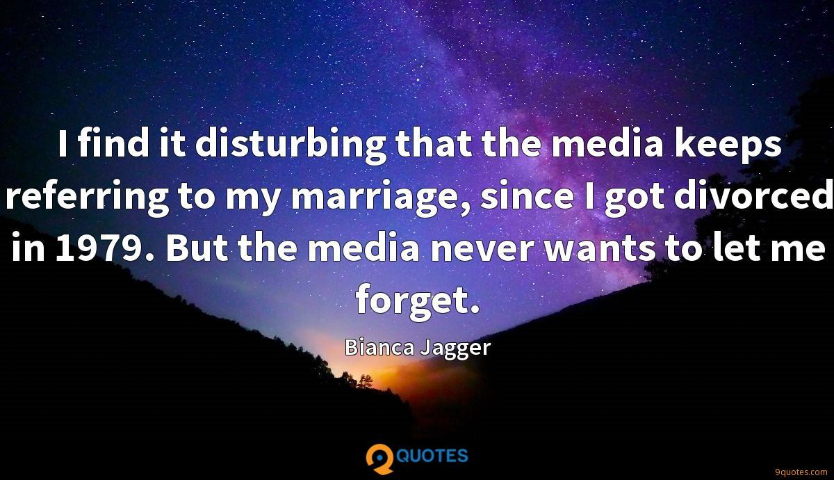 I find it disturbing that the media keeps referring to my marriage, since I got divorced in 1979. But the media never wants to let me forget.