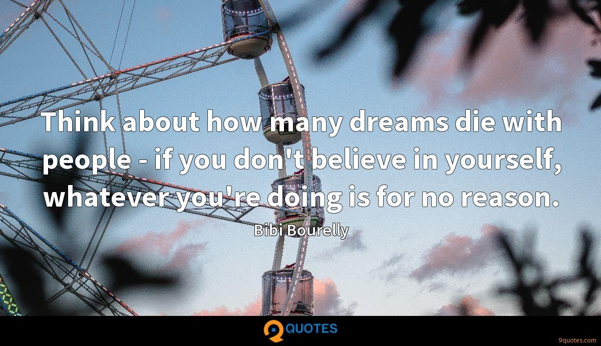 Think about how many dreams die with people - if you don't believe in yourself, whatever you're doing is for no reason.