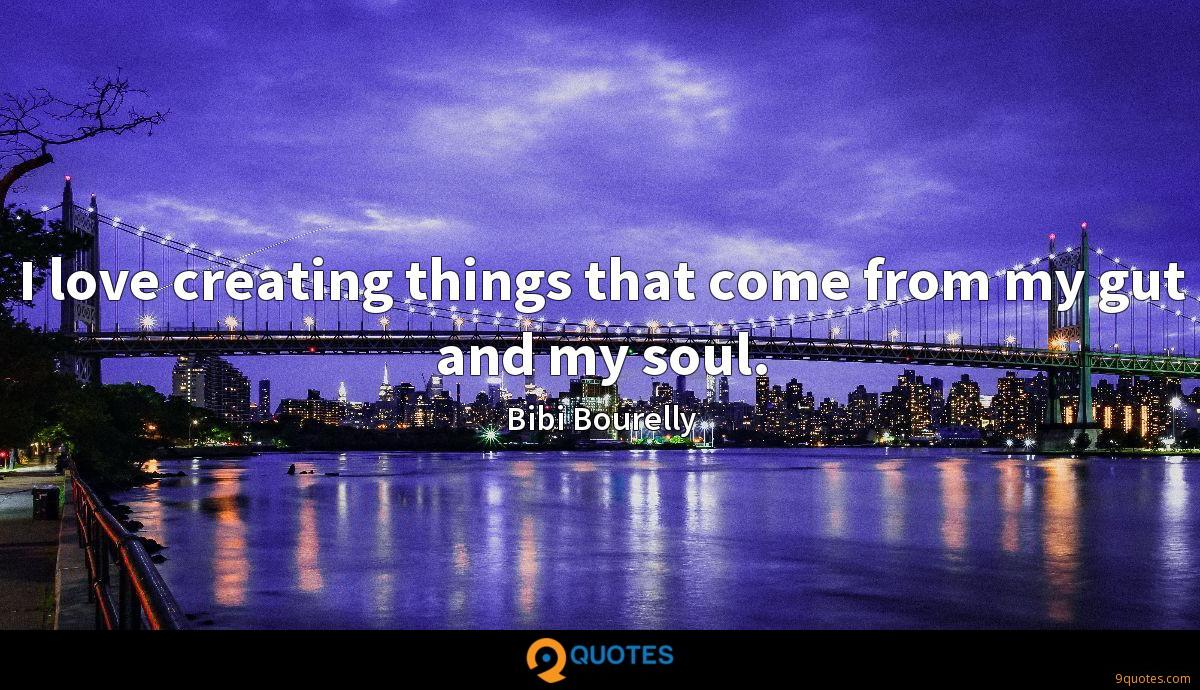 I love creating things that come from my gut and my soul.