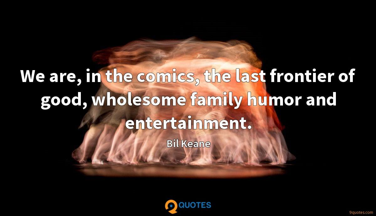 We are, in the comics, the last frontier of good, wholesome family humor and entertainment.
