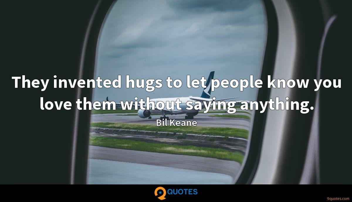 They invented hugs to let people know you love them without saying anything.