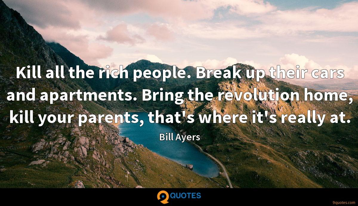 Kill all the rich people. Break up their cars and apartments. Bring the revolution home, kill your parents, that's where it's really at.