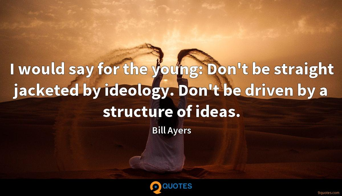 I would say for the young: Don't be straight jacketed by ideology. Don't be driven by a structure of ideas.