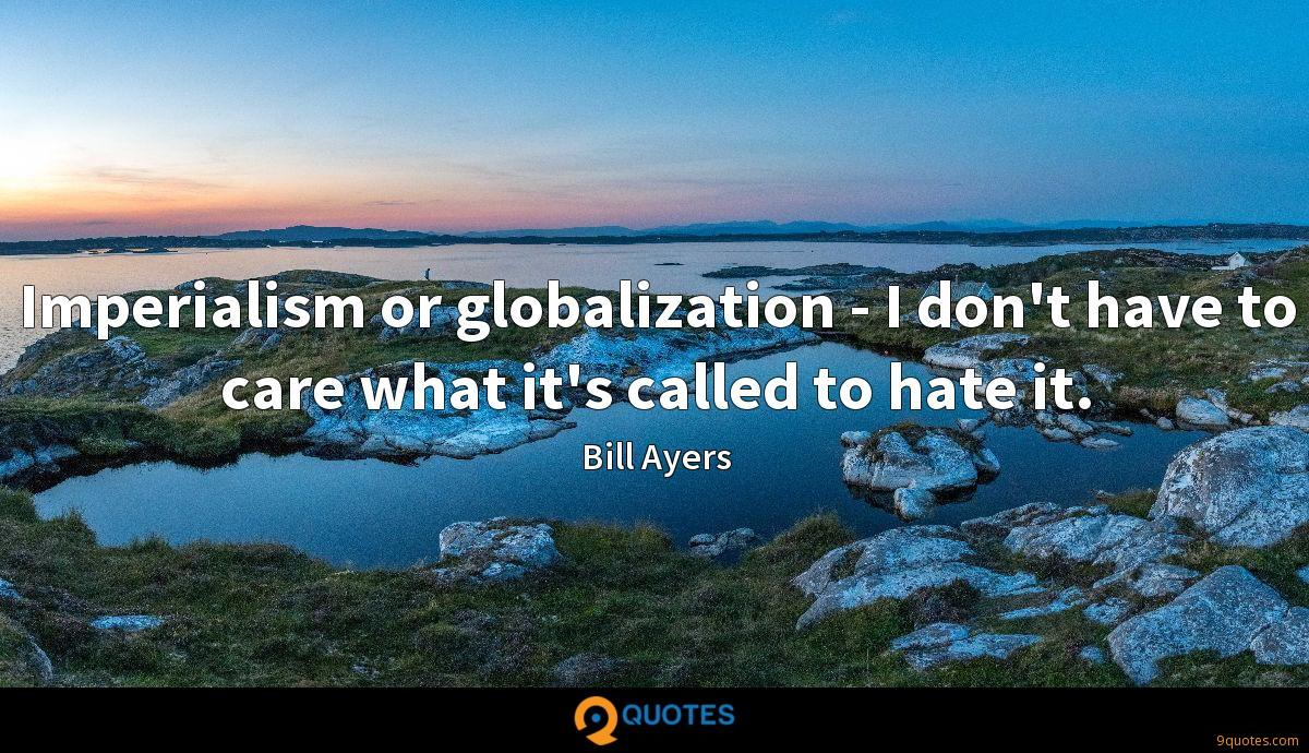Imperialism or globalization - I don't have to care what it's called to hate it.