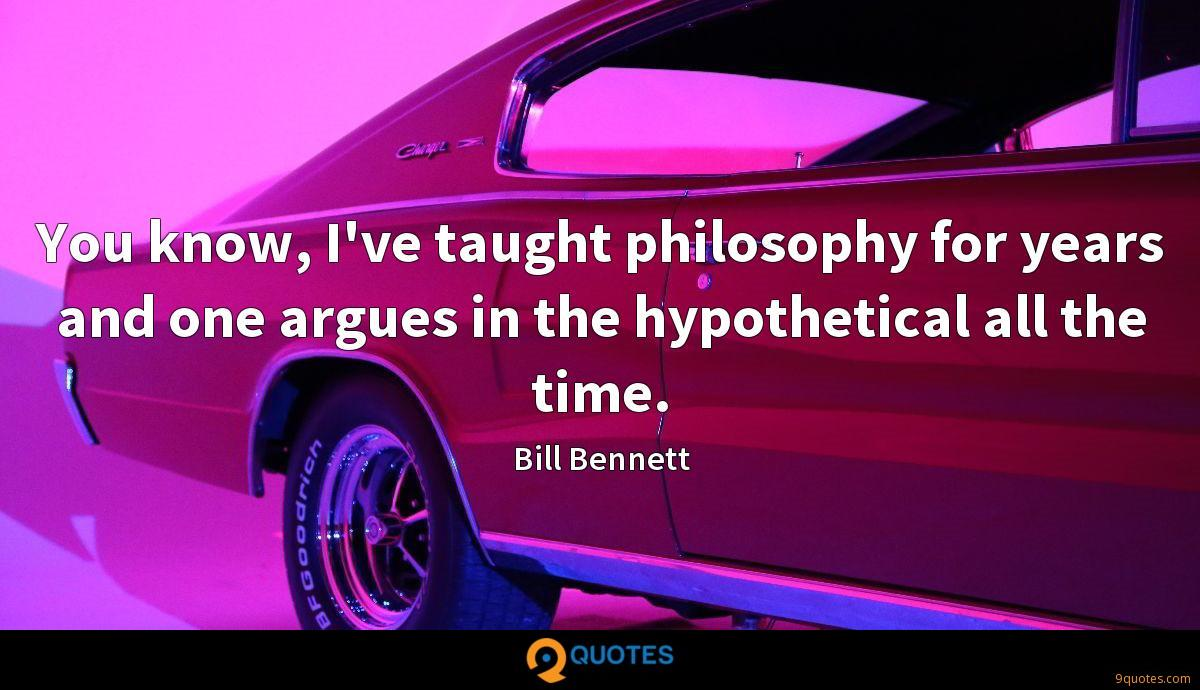 You know, I've taught philosophy for years and one argues in the hypothetical all the time.