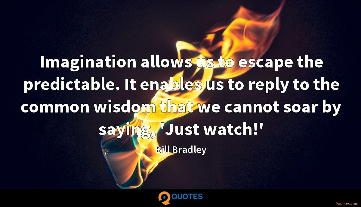 Imagination allows us to escape the predictable. It enables us to reply to the common wisdom that we cannot soar by saying, 'Just watch!'