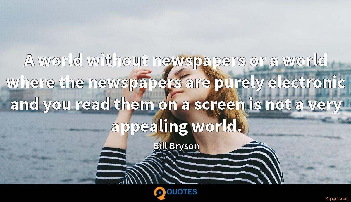 A world without newspapers or a world where the newspapers are purely electronic and you read them on a screen is not a very appealing world.