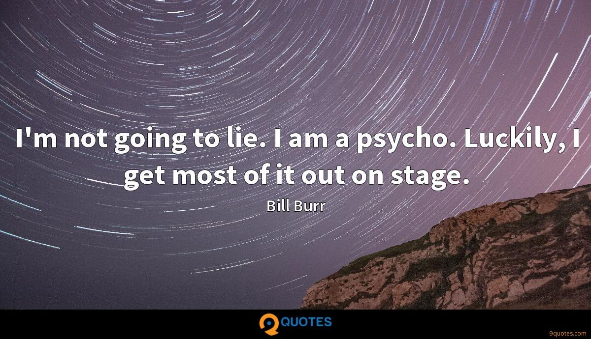 I'm not going to lie. I am a psycho. Luckily, I get most of it out on stage.