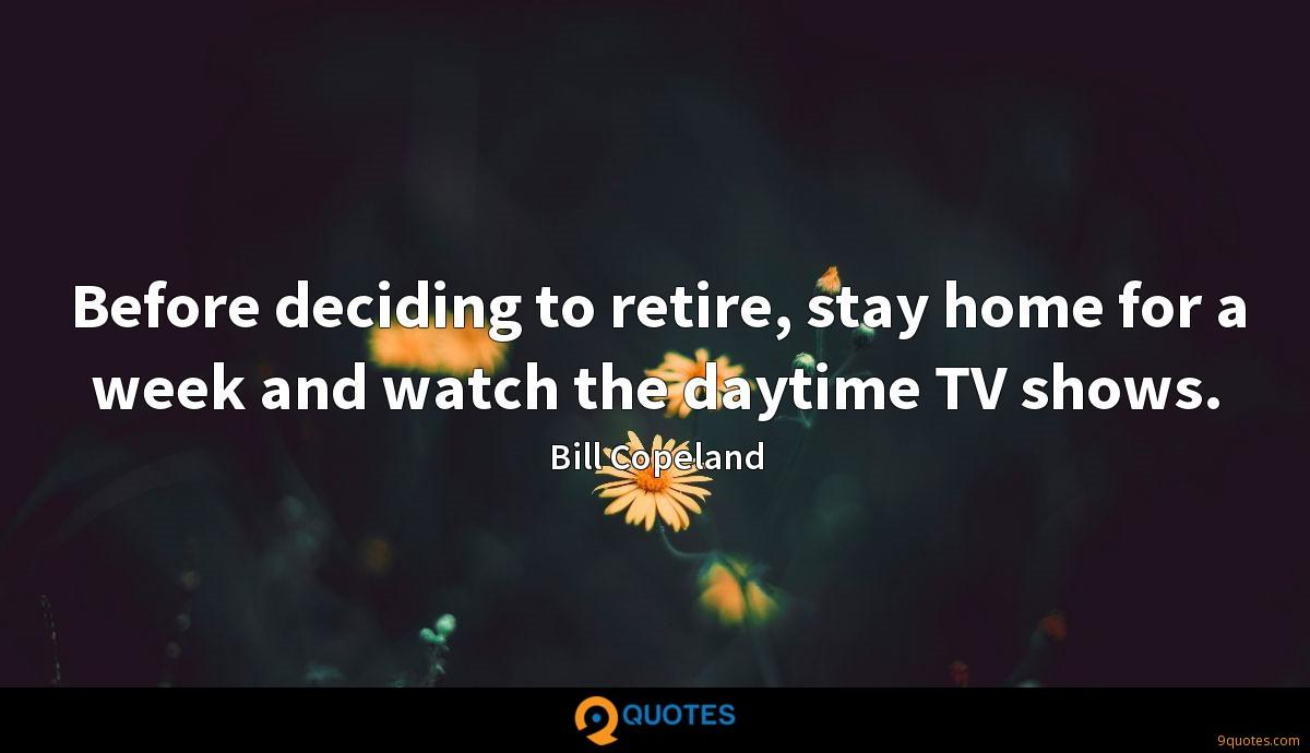 Before deciding to retire, stay home for a week and watch the daytime TV shows.