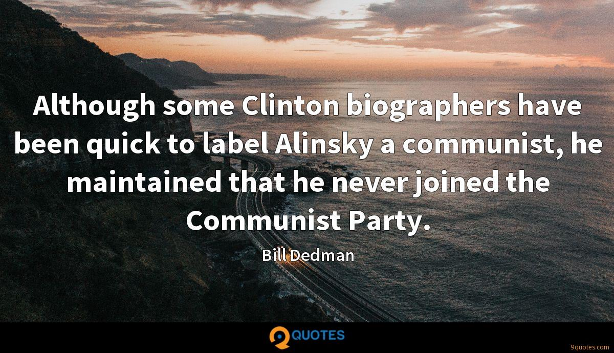 Although some Clinton biographers have been quick to label Alinsky a communist, he maintained that he never joined the Communist Party.