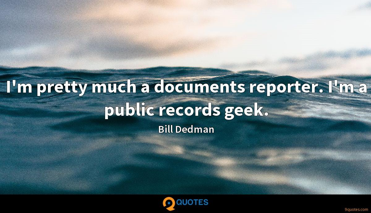 I'm pretty much a documents reporter. I'm a public records geek.