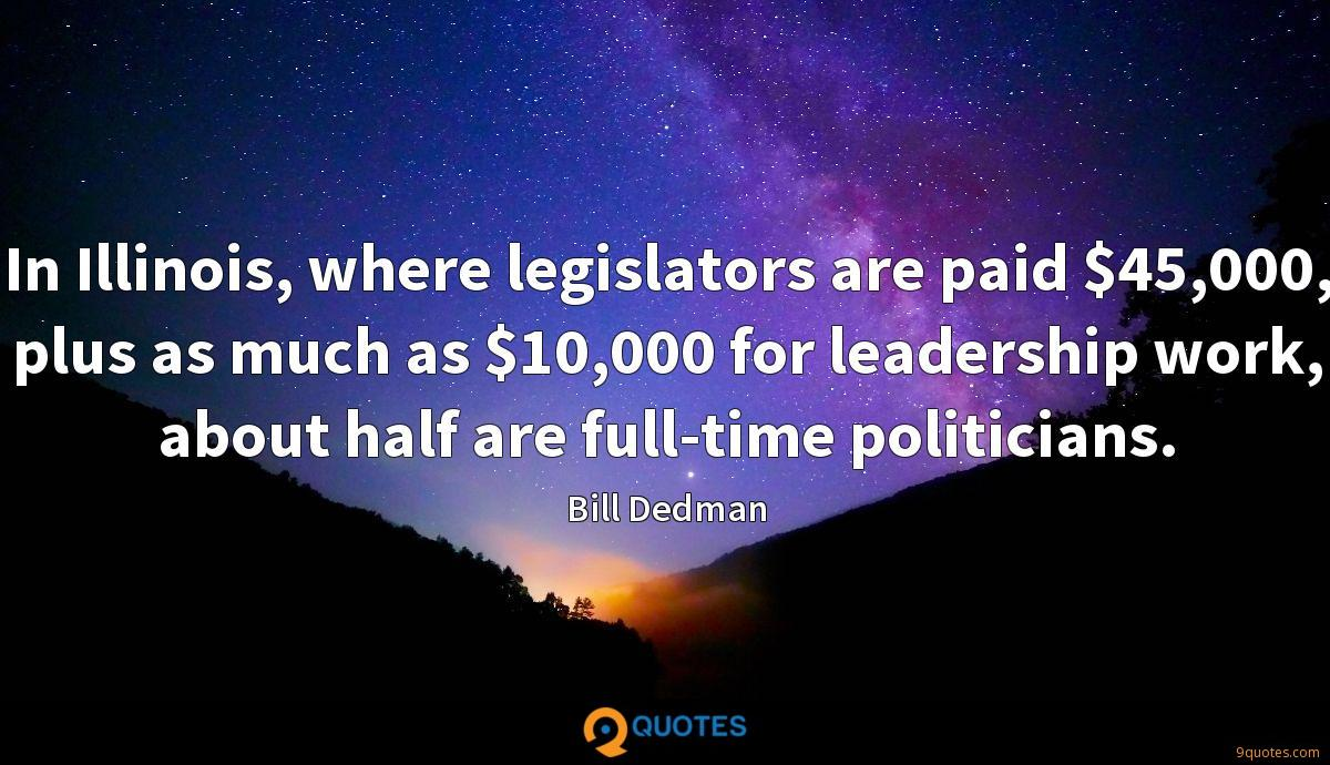In Illinois, where legislators are paid $45,000, plus as much as $10,000 for leadership work, about half are full-time politicians.