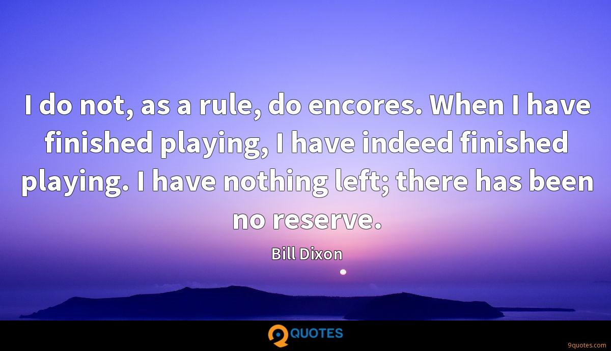 I do not, as a rule, do encores. When I have finished playing, I have indeed finished playing. I have nothing left; there has been no reserve.