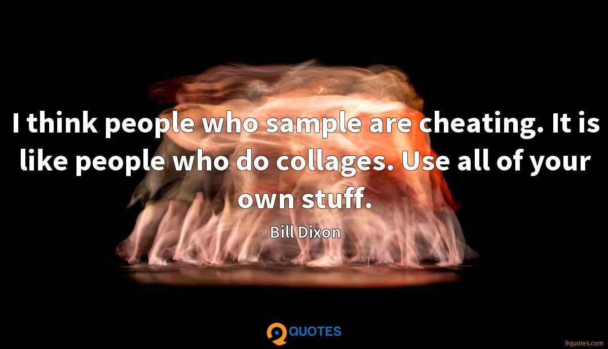 I think people who sample are cheating. It is like people who do collages. Use all of your own stuff.