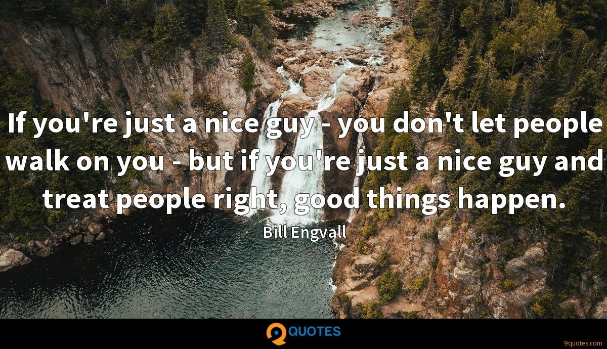 If you're just a nice guy - you don't let people walk on you - but if you're just a nice guy and treat people right, good things happen.