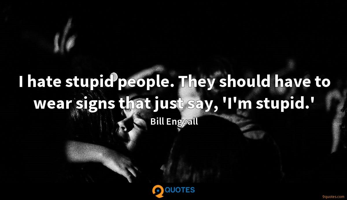 I hate stupid people. They should have to wear signs that just say, 'I'm stupid.'