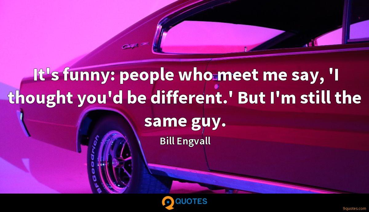 It's funny: people who meet me say, 'I thought you'd be different.' But I'm still the same guy.