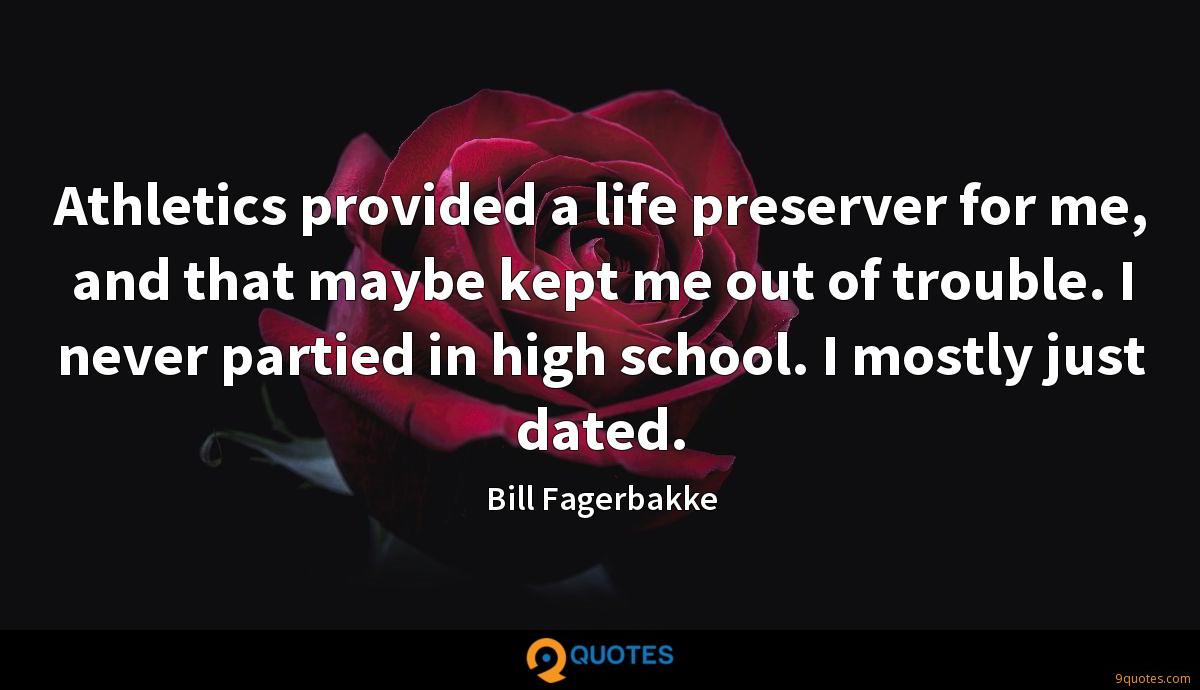 Athletics provided a life preserver for me, and that maybe kept me out of trouble. I never partied in high school. I mostly just dated.