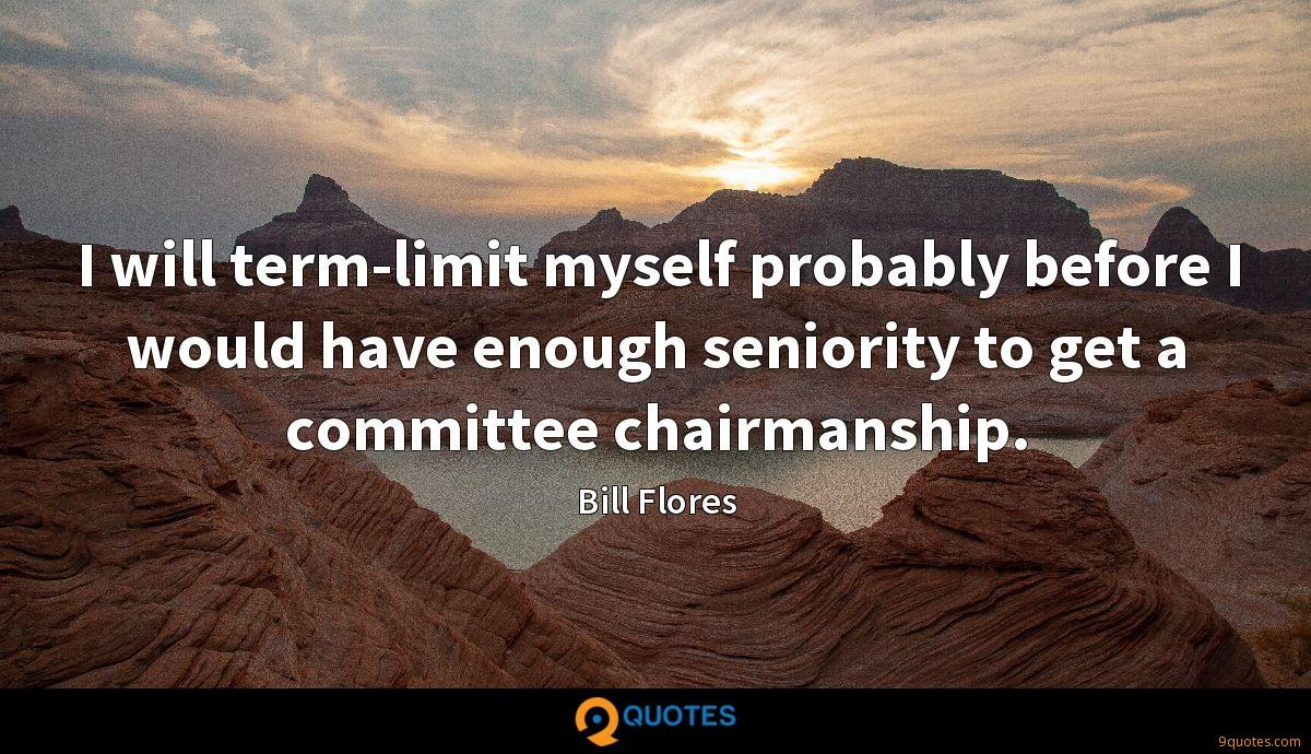 I will term-limit myself probably before I would have enough seniority to get a committee chairmanship.