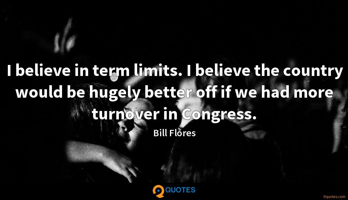I believe in term limits. I believe the country would be hugely better off if we had more turnover in Congress.