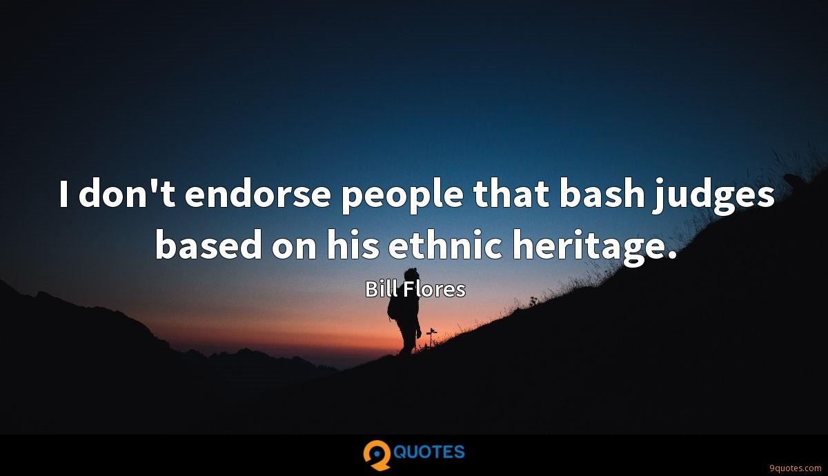 I don't endorse people that bash judges based on his ethnic heritage.