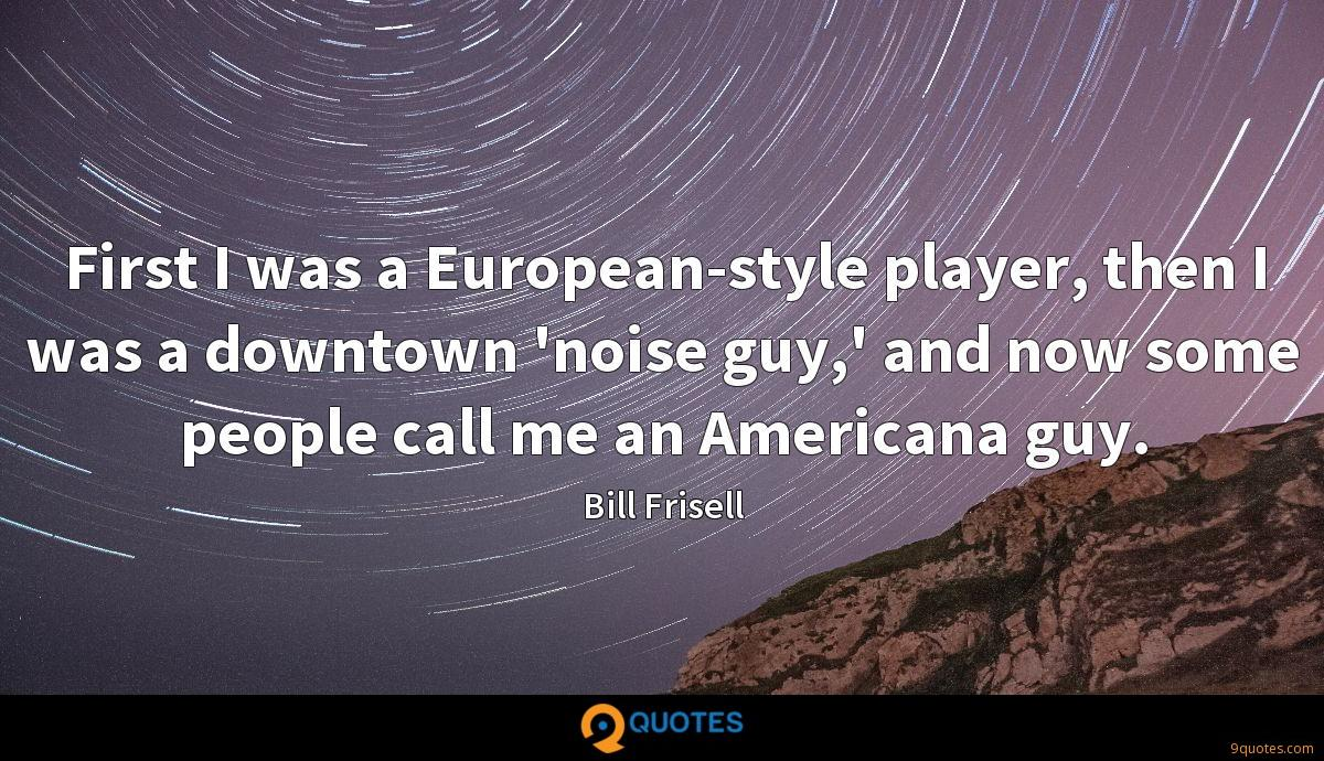 First I was a European-style player, then I was a downtown 'noise guy,' and now some people call me an Americana guy.