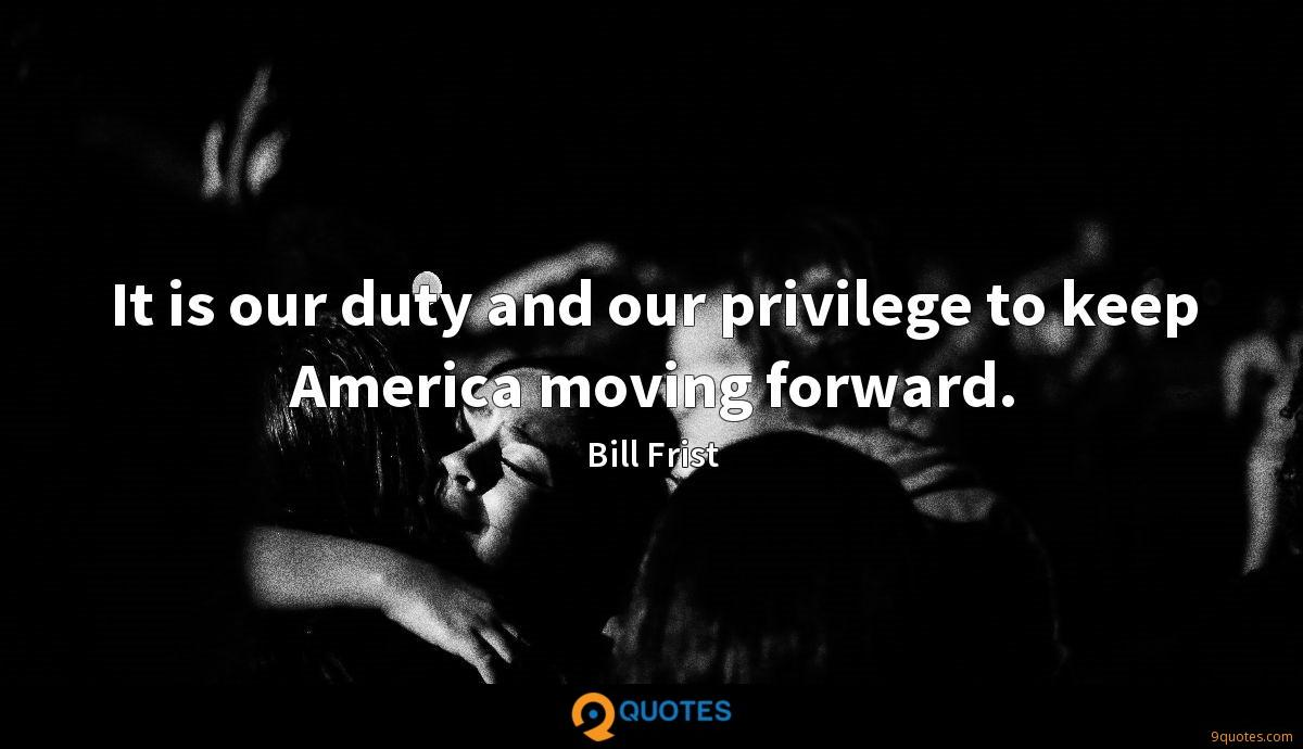 It is our duty and our privilege to keep America moving forward.