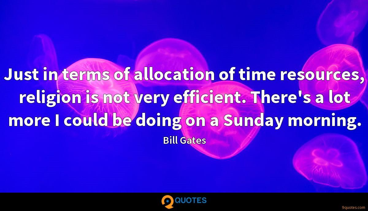 Just in terms of allocation of time resources, religion is not very efficient. There's a lot more I could be doing on a Sunday morning.