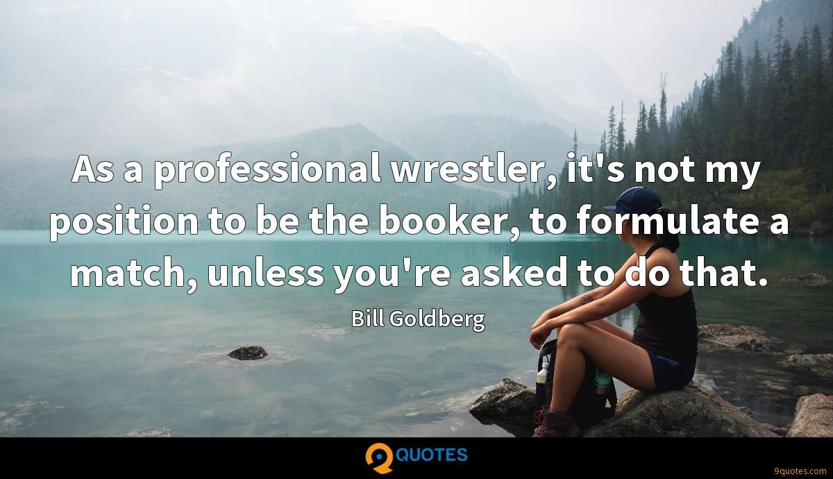 As a professional wrestler, it's not my position to be the booker, to formulate a match, unless you're asked to do that.