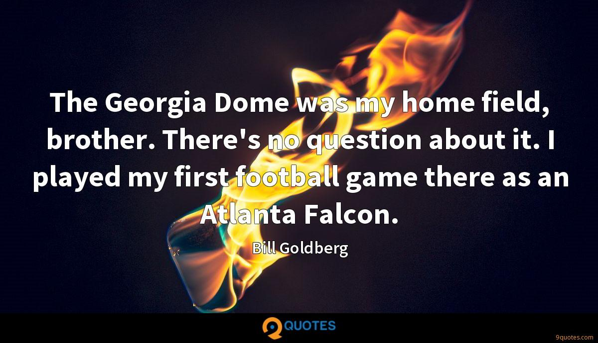 The Georgia Dome was my home field, brother. There's no question about it. I played my first football game there as an Atlanta Falcon.