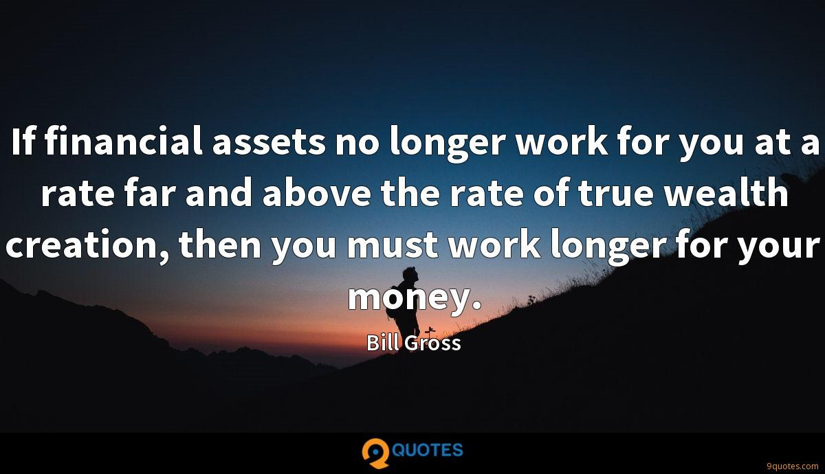 If financial assets no longer work for you at a rate far and above the rate of true wealth creation, then you must work longer for your money.