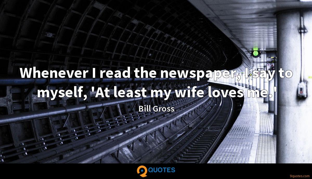 Whenever I read the newspaper, I say to myself, 'At least my wife loves me.'