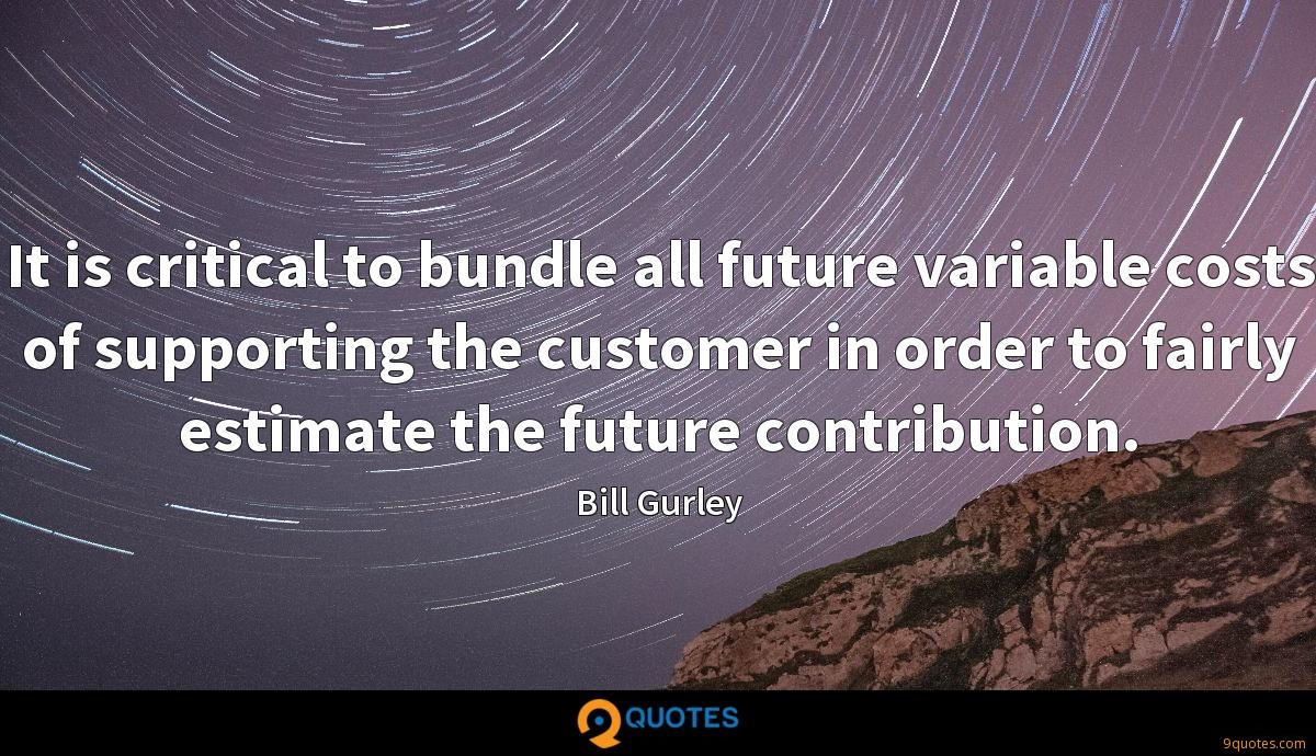 It is critical to bundle all future variable costs of supporting the customer in order to fairly estimate the future contribution.