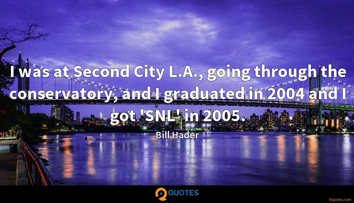 I was at Second City L.A., going through the conservatory, and I graduated in 2004 and I got 'SNL' in 2005.