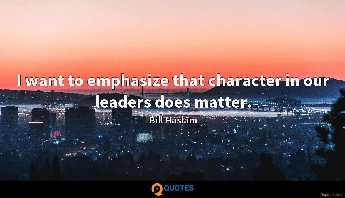 I want to emphasize that character in our leaders does matter.