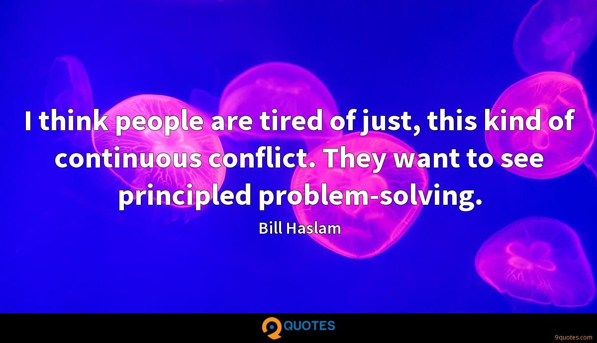 I think people are tired of just, this kind of continuous conflict. They want to see principled problem-solving.