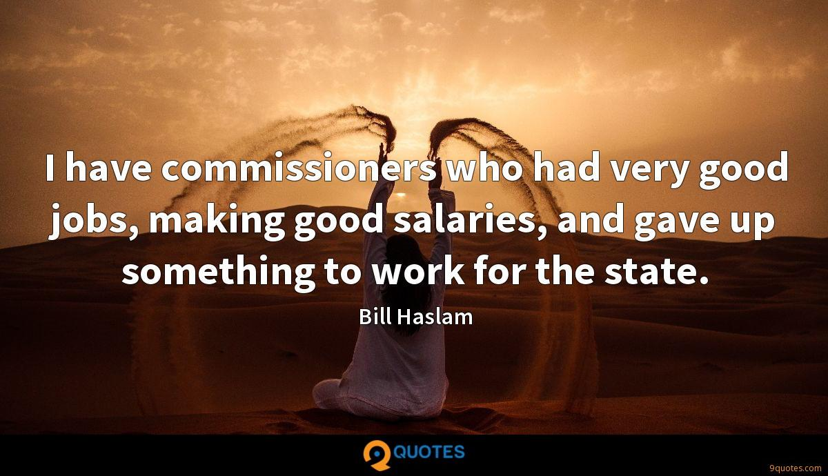 I have commissioners who had very good jobs, making good salaries, and gave up something to work for the state.
