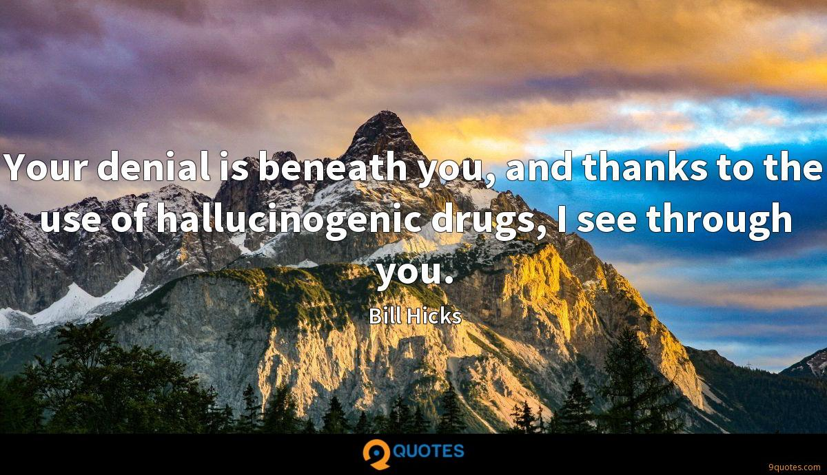 Your denial is beneath you, and thanks to the use of hallucinogenic drugs, I see through you.