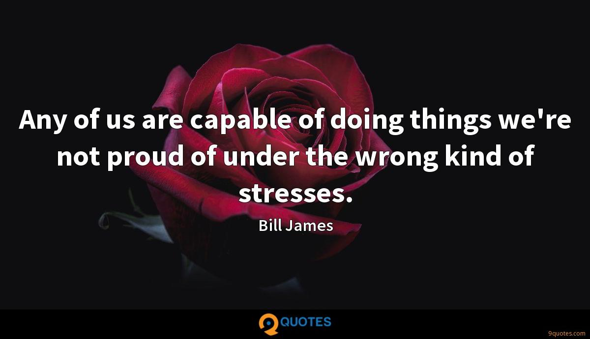 Any of us are capable of doing things we're not proud of under the wrong kind of stresses.